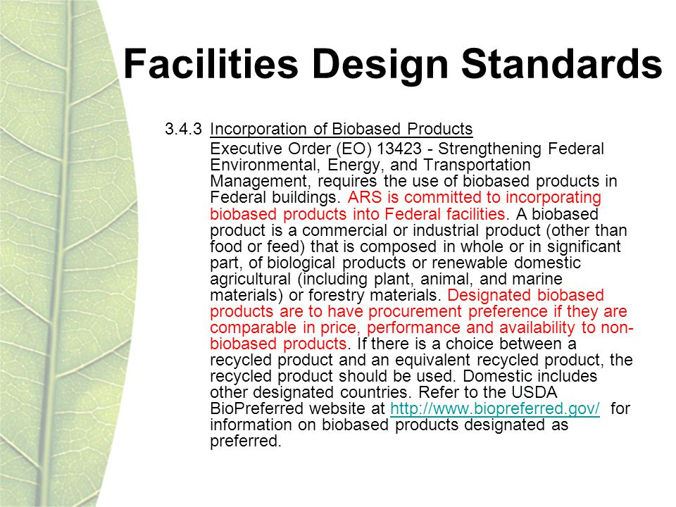 Facilities Design Standards 3.4.3 Incorporation of Biobased Products Executive Order (EO) 13423 - Strengthening Federal Environmental, Energy, and Transportation Management, requires the use of biobased products in Federal buildings.