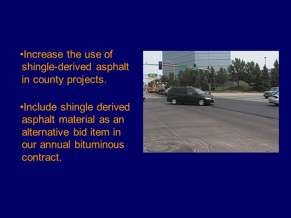 Increase the use of shingle-derived asphalt in county projects. Include shingle derived asphalt material as an alternative bid item in our annual bitu