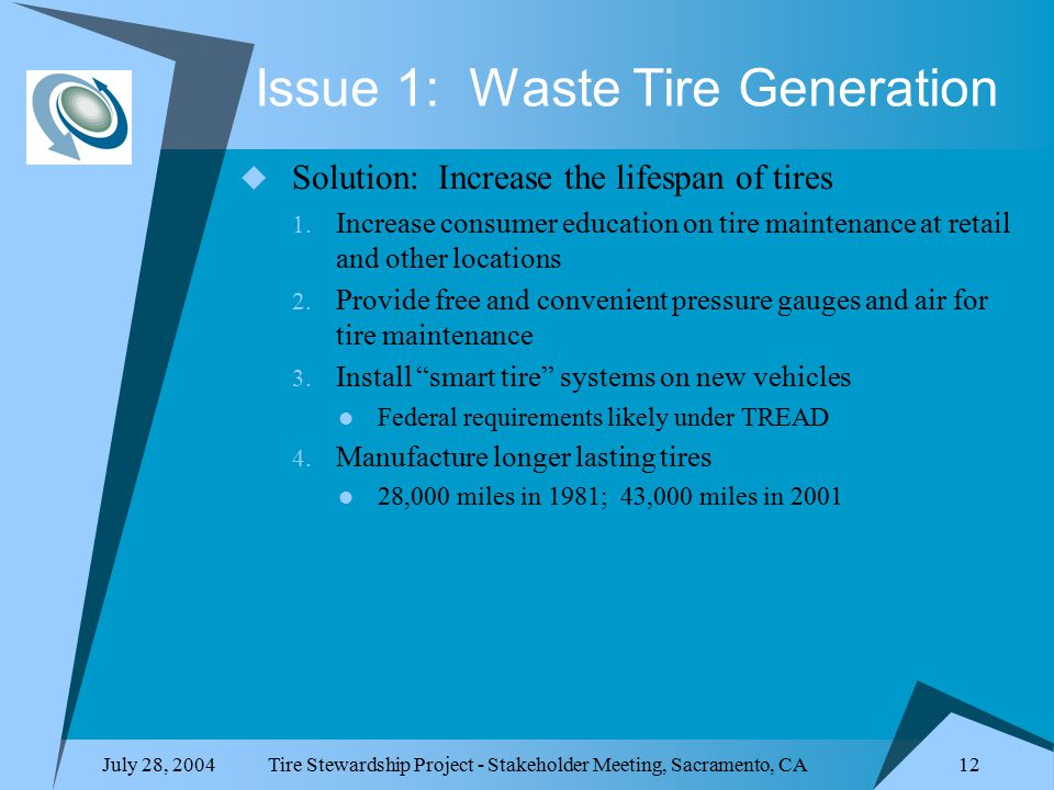July 28, 2004Tire Stewardship Project - Stakeholder Meeting, Sacramento, CA 12 Issue 1: Waste Tire Generation  Solution: Increase the lifespan of tires 1.