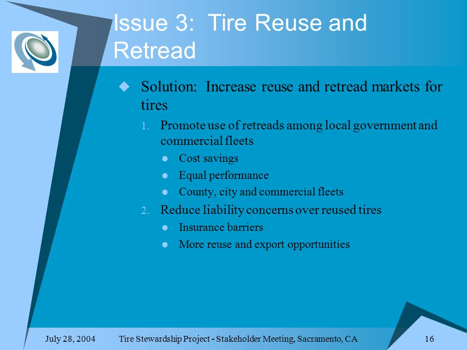 July 28, 2004Tire Stewardship Project - Stakeholder Meeting, Sacramento, CA 16 Issue 3: Tire Reuse and Retread  Solution: Increase reuse and retread markets for tires 1.