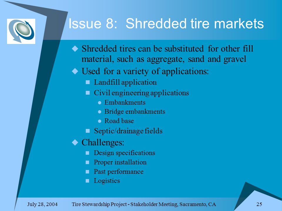 July 28, 2004Tire Stewardship Project - Stakeholder Meeting, Sacramento, CA 25 Issue 8: Shredded tire markets  Shredded tires can be substituted for other fill material, such as aggregate, sand and gravel  Used for a variety of applications: Landfill application Civil engineering applications Embankments Bridge embankments Road base Septic/drainage fields  Challenges: Design specifications Proper installation Past performance Logistics