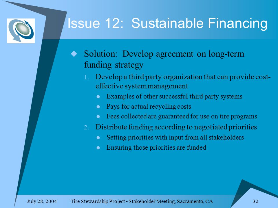 July 28, 2004Tire Stewardship Project - Stakeholder Meeting, Sacramento, CA 32 Issue 12: Sustainable Financing  Solution: Develop agreement on long-term funding strategy 1.