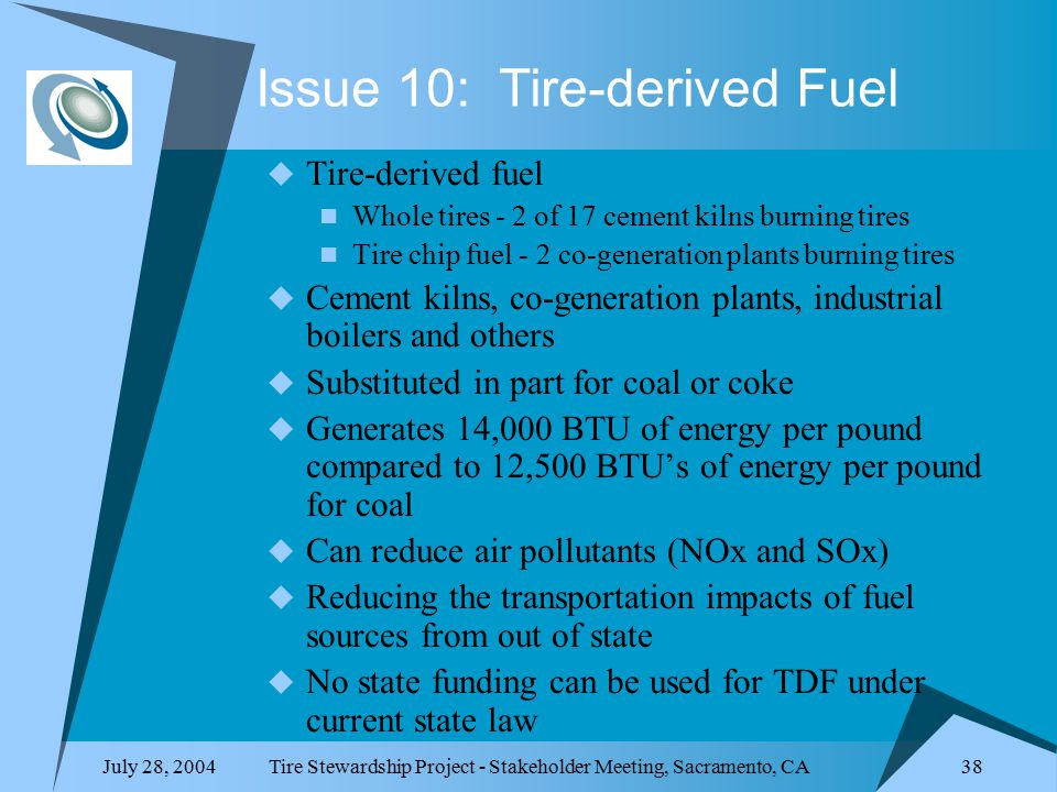 July 28, 2004Tire Stewardship Project - Stakeholder Meeting, Sacramento, CA 38 Issue 10: Tire-derived Fuel  Tire-derived fuel Whole tires - 2 of 17 cement kilns burning tires Tire chip fuel - 2 co-generation plants burning tires  Cement kilns, co-generation plants, industrial boilers and others  Substituted in part for coal or coke  Generates 14,000 BTU of energy per pound compared to 12,500 BTU's of energy per pound for coal  Can reduce air pollutants (NOx and SOx)  Reducing the transportation impacts of fuel sources from out of state  No state funding can be used for TDF under current state law