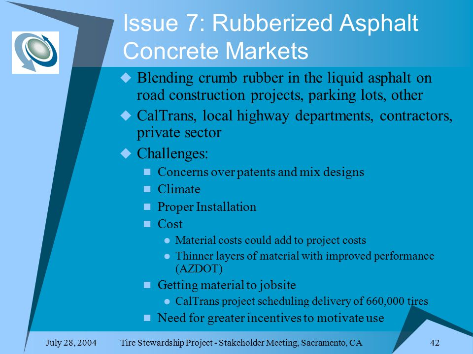 July 28, 2004Tire Stewardship Project - Stakeholder Meeting, Sacramento, CA 42 Issue 7: Rubberized Asphalt Concrete Markets  Blending crumb rubber in the liquid asphalt on road construction projects, parking lots, other  CalTrans, local highway departments, contractors, private sector  Challenges: Concerns over patents and mix designs Climate Proper Installation Cost Material costs could add to project costs Thinner layers of material with improved performance (AZDOT) Getting material to jobsite CalTrans project scheduling delivery of 660,000 tires Need for greater incentives to motivate use