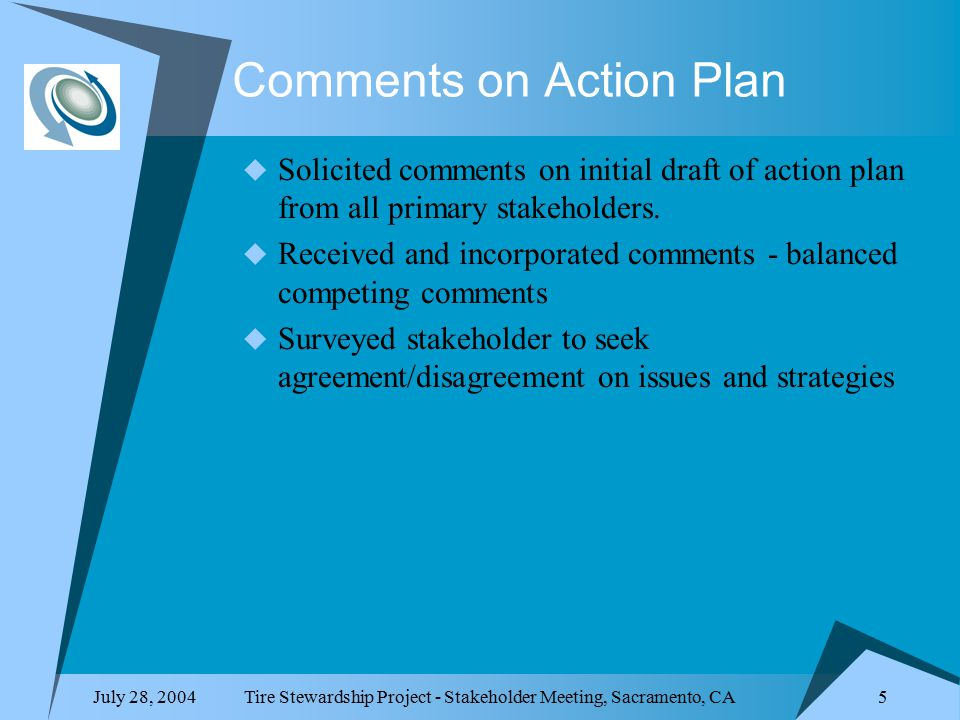 July 28, 2004Tire Stewardship Project - Stakeholder Meeting, Sacramento, CA 5 Comments on Action Plan  Solicited comments on initial draft of action plan from all primary stakeholders.
