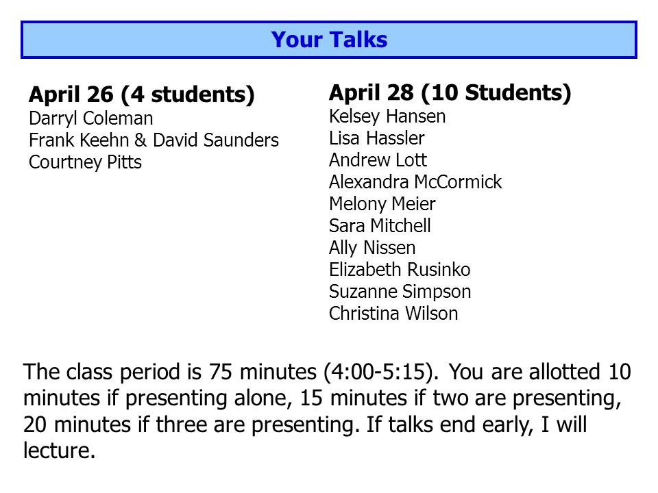 Your Talks April 26 (4 students) Darryl Coleman Frank Keehn & David Saunders Courtney Pitts The class period is 75 minutes (4:00-5:15).