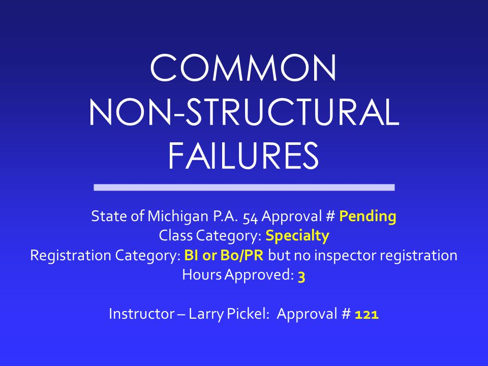 COMMON NON-STRUCTURAL FAILURES State of Michigan P.A. 54 Approval # Pending Class Category: Specialty Registration Category: BI or Bo/PR but no inspec