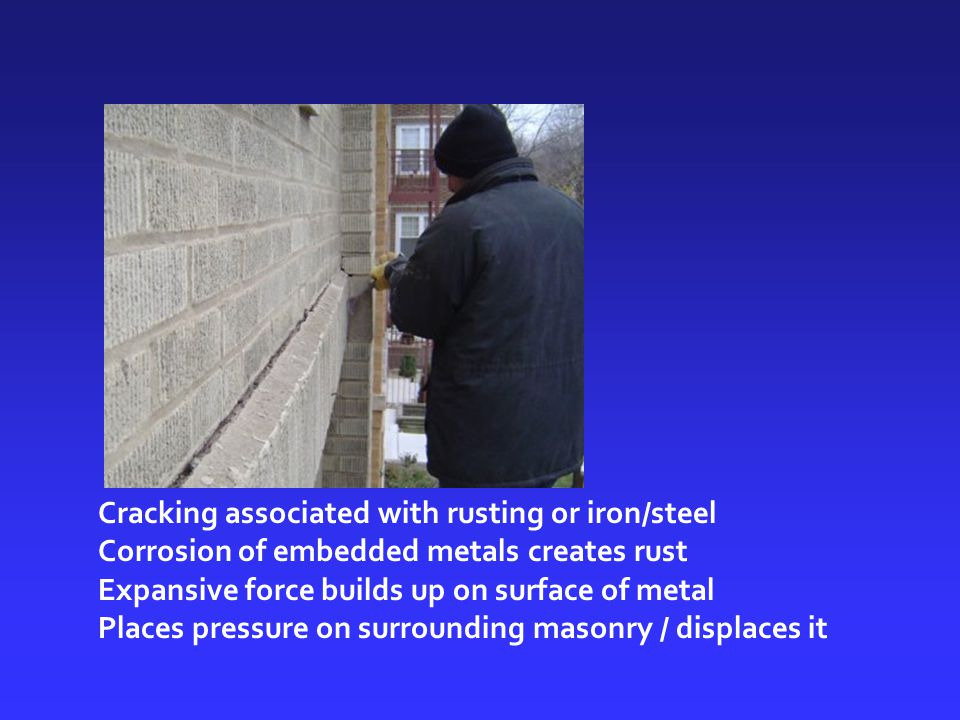 Cracking associated with rusting or iron/steel Corrosion of embedded metals creates rust Expansive force builds up on surface of metal Places pressure on surrounding masonry / displaces it