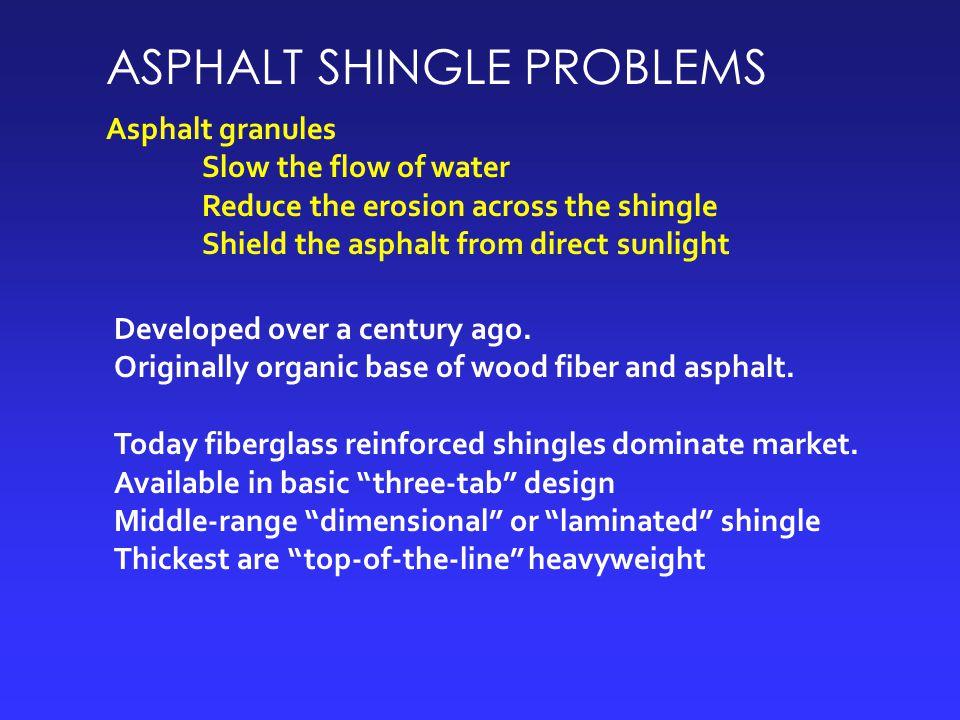 ASPHALT SHINGLE PROBLEMS Asphalt granules Slow the flow of water Reduce the erosion across the shingle Shield the asphalt from direct sunlight Developed over a century ago.
