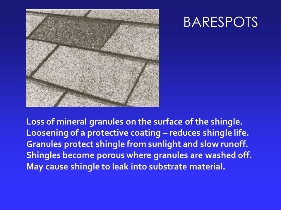 BARESPOTS Loss of mineral granules on the surface of the shingle. Loosening of a protective coating – reduces shingle life. Granules protect shingle f