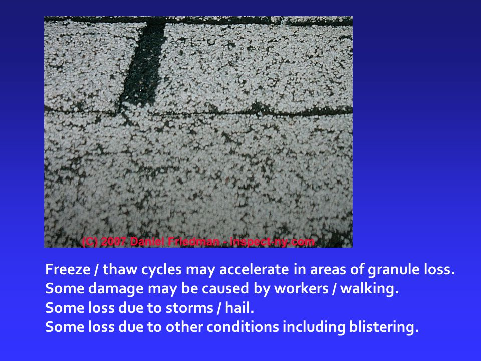 Freeze / thaw cycles may accelerate in areas of granule loss. Some damage may be caused by workers / walking. Some loss due to storms / hail. Some los