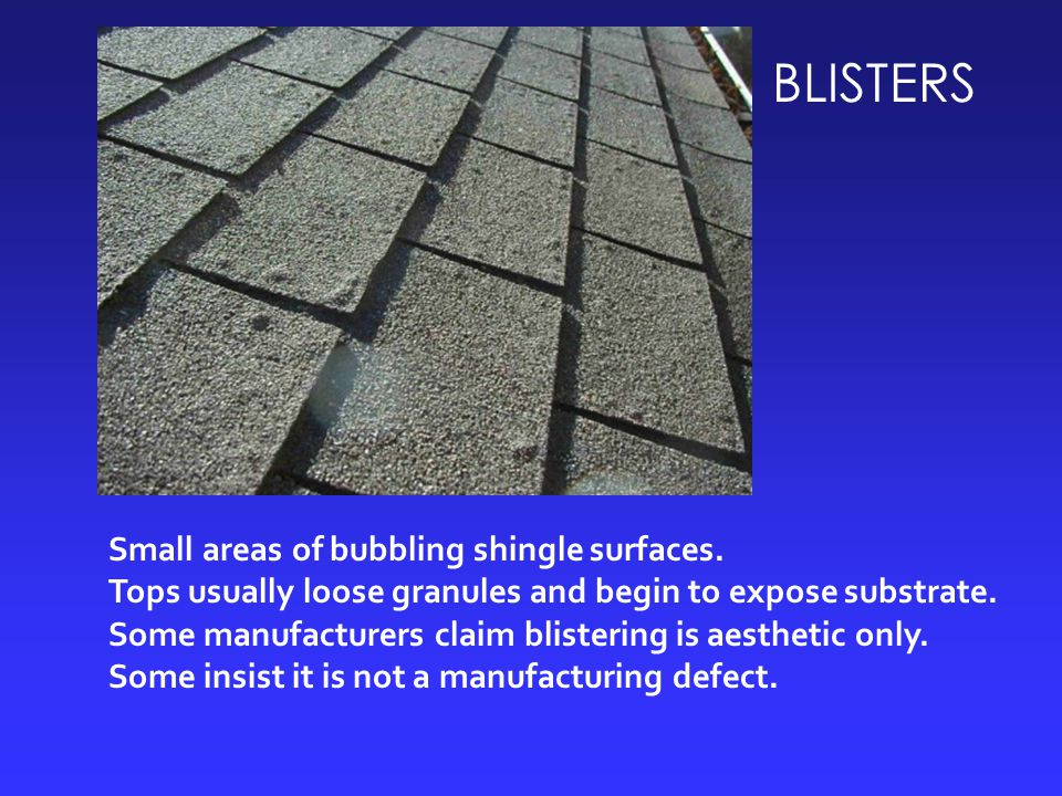 BLISTERS Small areas of bubbling shingle surfaces. Tops usually loose granules and begin to expose substrate. Some manufacturers claim blistering is a
