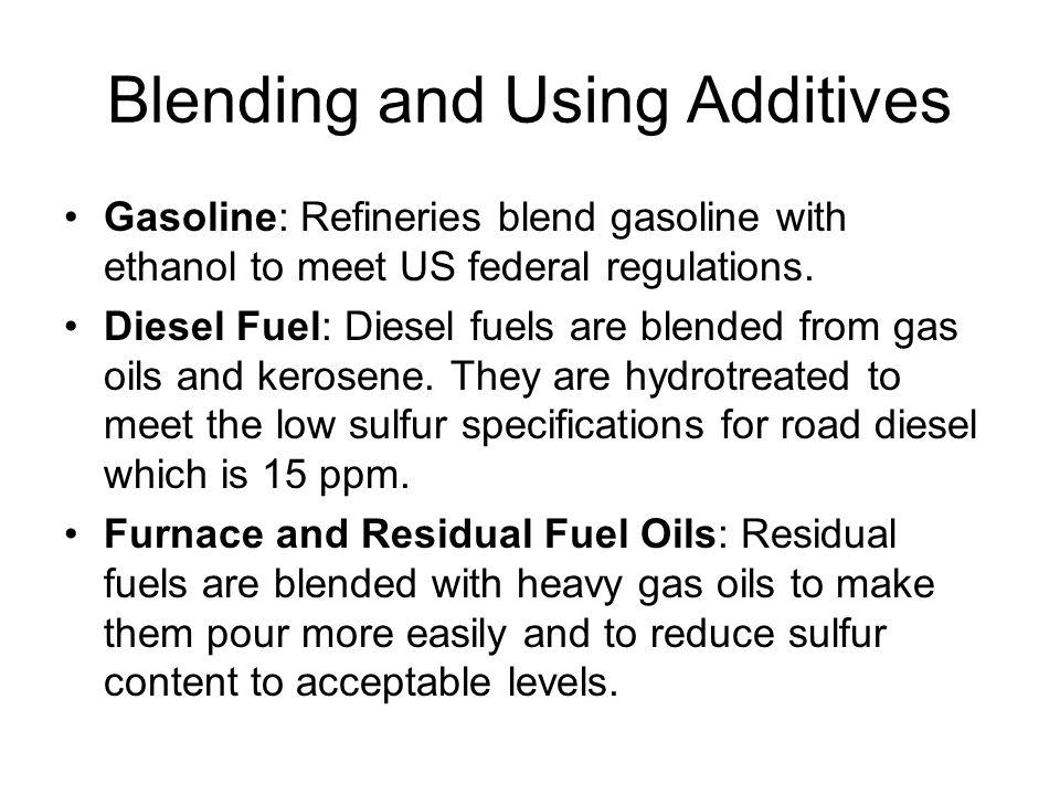 Blending and Using Additives Gasoline: Refineries blend gasoline with ethanol to meet US federal regulations. Diesel Fuel: Diesel fuels are blended fr