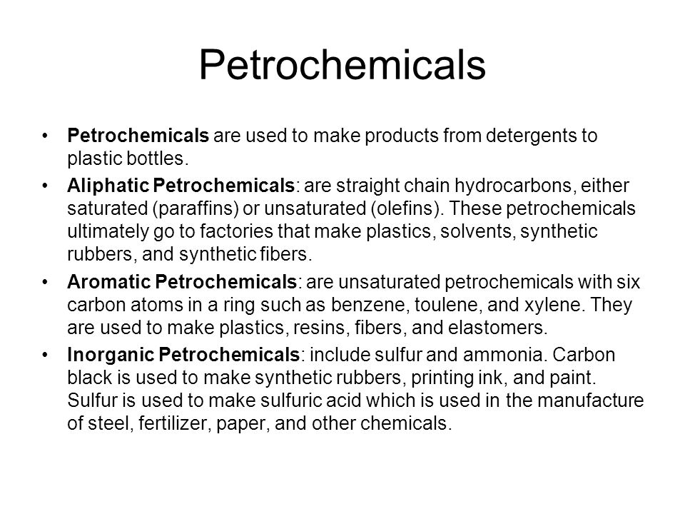 Petrochemicals Petrochemicals are used to make products from detergents to plastic bottles. Aliphatic Petrochemicals: are straight chain hydrocarbons,