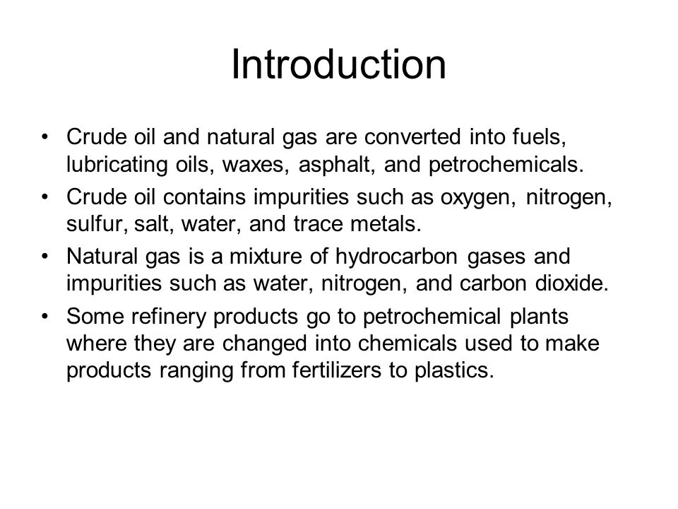 Introduction Crude oil and natural gas are converted into fuels, lubricating oils, waxes, asphalt, and petrochemicals. Crude oil contains impurities s