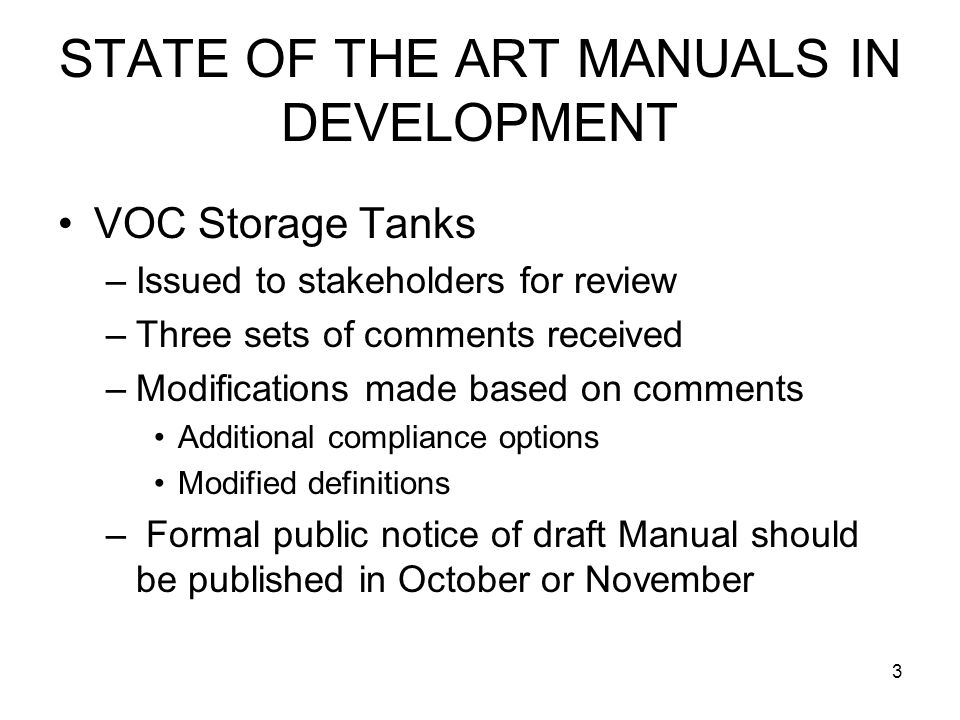 3 STATE OF THE ART MANUALS IN DEVELOPMENT VOC Storage Tanks –Issued to stakeholders for review –Three sets of comments received –Modifications made based on comments Additional compliance options Modified definitions – Formal public notice of draft Manual should be published in October or November