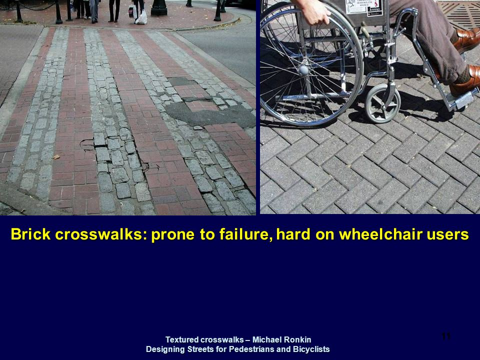 Textured crosswalks – Michael Ronkin Designing Streets for Pedestrians and Bicyclists 11 Brick crosswalks: prone to failure, hard on wheelchair users