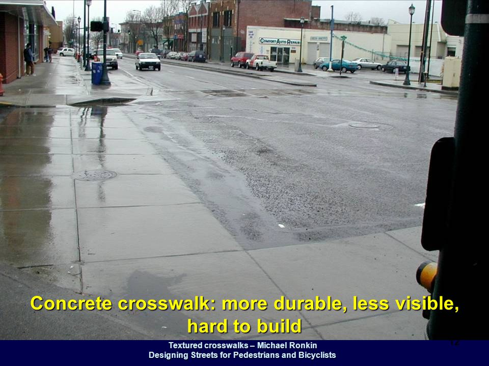 Textured crosswalks – Michael Ronkin Designing Streets for Pedestrians and Bicyclists 12 Concrete crosswalk: more durable, less visible, hard to build