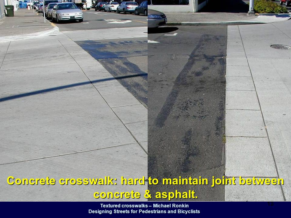 Textured crosswalks – Michael Ronkin Designing Streets for Pedestrians and Bicyclists 13 Concrete crosswalk: hard to maintain joint between concrete &