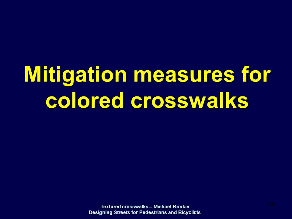 Textured crosswalks – Michael Ronkin Designing Streets for Pedestrians and Bicyclists 14 Mitigation measures for colored crosswalks