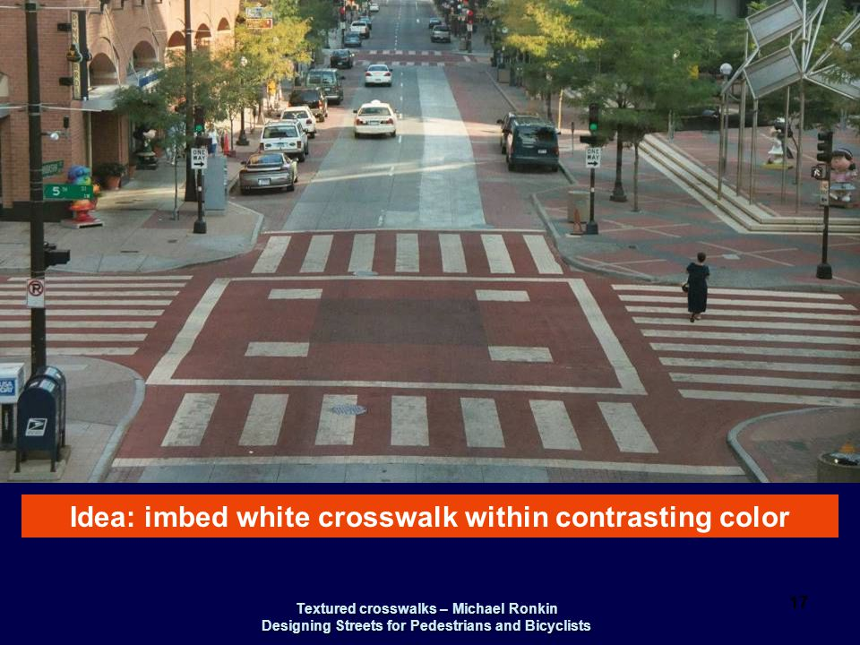 Textured crosswalks – Michael Ronkin Designing Streets for Pedestrians and Bicyclists 17 Idea: imbed white crosswalk within contrasting color