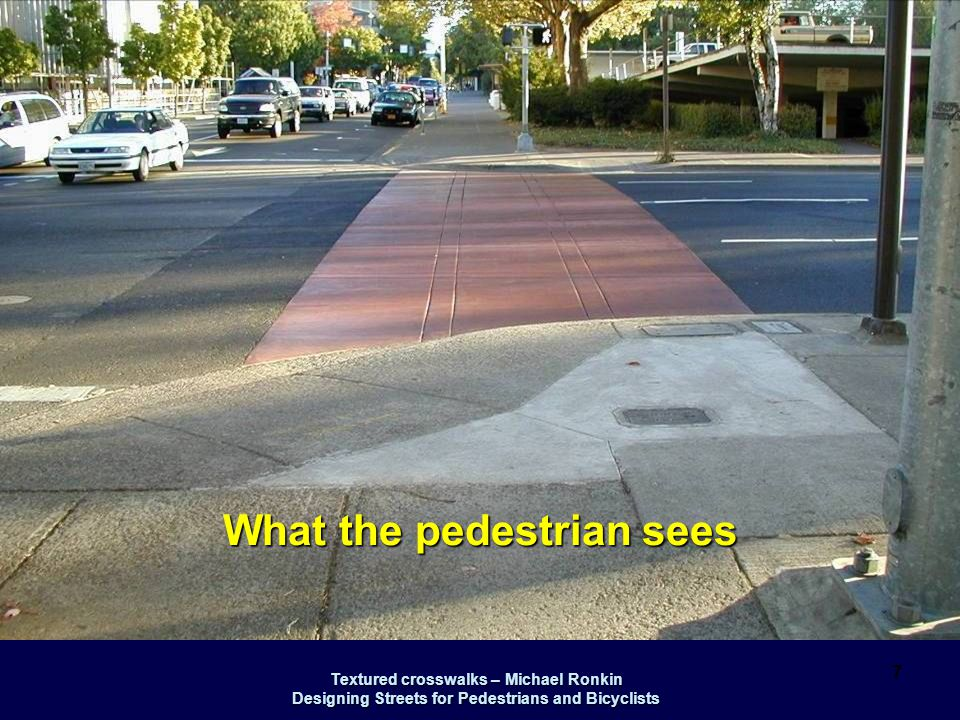 Textured crosswalks – Michael Ronkin Designing Streets for Pedestrians and Bicyclists 18 Driver perspective: crosswalks show up well