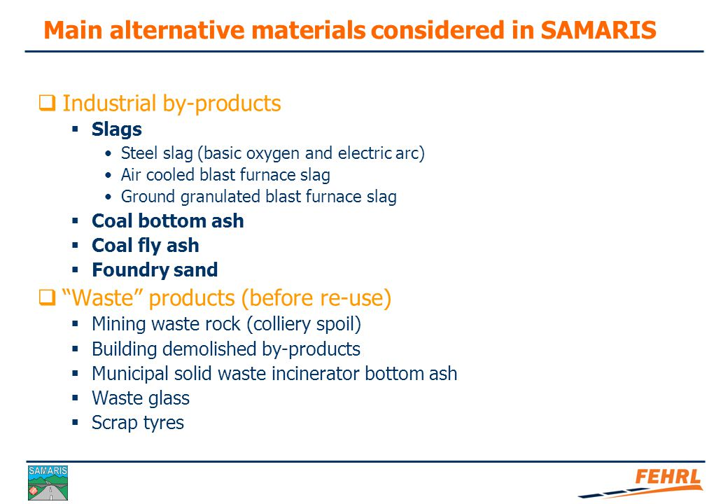 SAMARIS final seminar Municipal Solid Waste Incineration Bottom Ash Most countries are concerned as producers 3 countries are involved  Experimental stage in others Very low quantity / aggregate market High quantity / waste disposal Elaboration process needed Environmental specificity