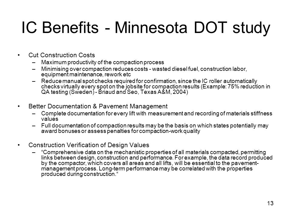 13 IC Benefits - Minnesota DOT study Cut Construction Costs –Maximum productivity of the compaction process –Minimising over compaction reduces costs - wasted diesel fuel, construction labor, equipment maintenance, rework etc –Reduce manual spot checks required for confirmation, since the IC roller automatically checks virtually every spot on the jobsite for compaction results (Example: 75% reduction in QA testing (Sweden) - Briaud and Seo, Texas A&M, 2004) Better Documentation & Pavement Management –Complete documentation for every lift with measurement and recording of materials stiffness values –Full documentation of compaction results may be the basis on which states potentially may award bonuses or assess penalties for compaction-work quality Construction Verification of Design Values – Comprehensive data on the mechanistic properties of all materials compacted, permitting links between design, construction and performance.