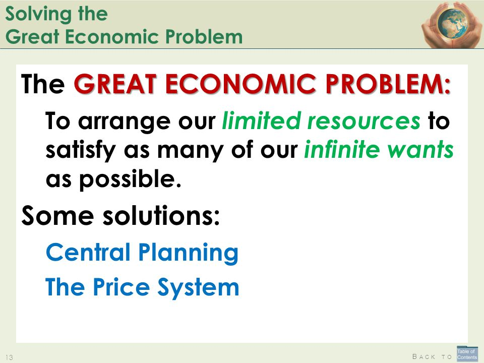 B ACK TO Solving the Great Economic Problem GREAT ECONOMIC PROBLEM: The GREAT ECONOMIC PROBLEM: To arrange our limited resources to satisfy as many of