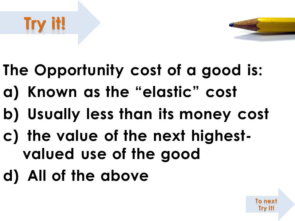 "The Opportunity cost of a good is: a) Known as the ""elastic"" cost b) Usually less than its money cost c) the value of the next highest- valued use of"
