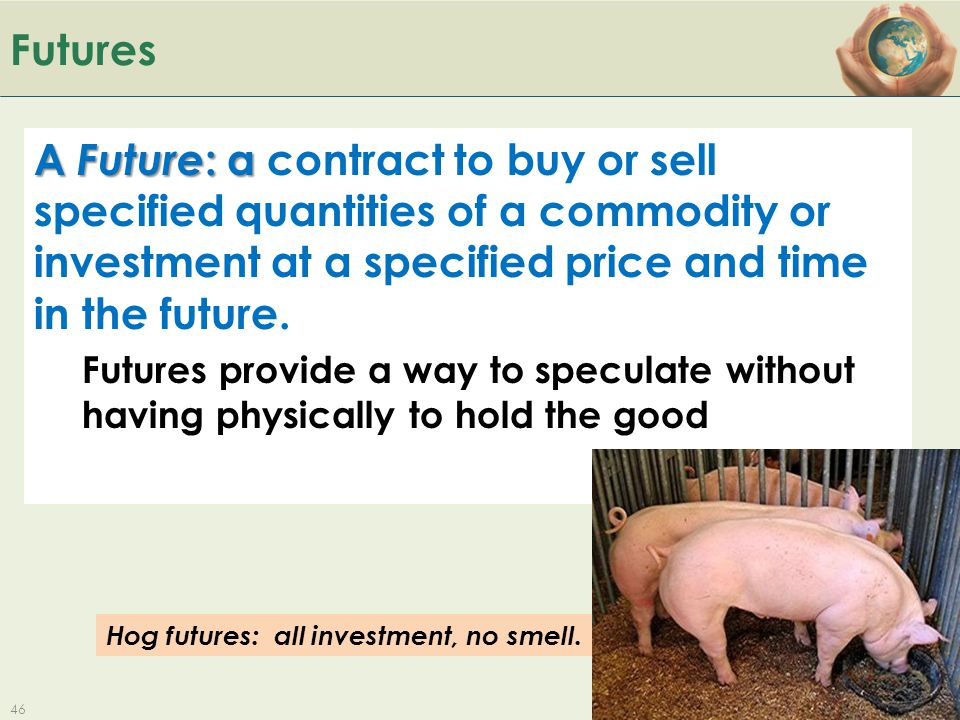 B ACK TO Futures A Future : a A Future : a contract to buy or sell specified quantities of a commodity or investment at a specified price and time in