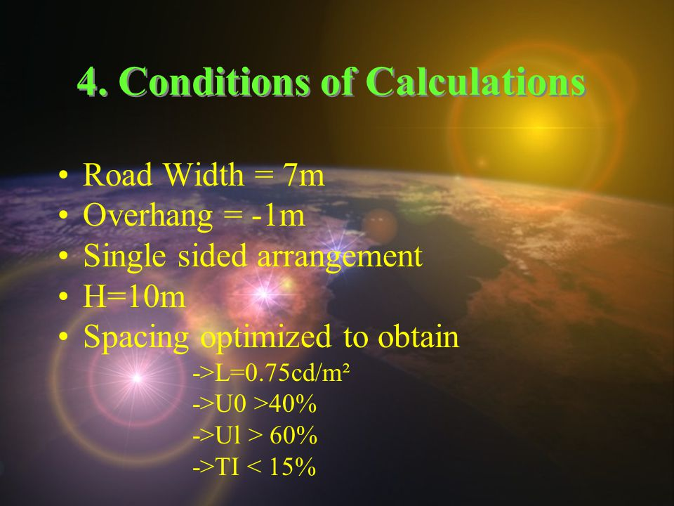 4. Conditions of Calculations Road Width = 7m Overhang = -1m Single sided arrangement H=10m Spacing optimized to obtain ->L=0.75cd/m² ->U0 >40% ->Ul >