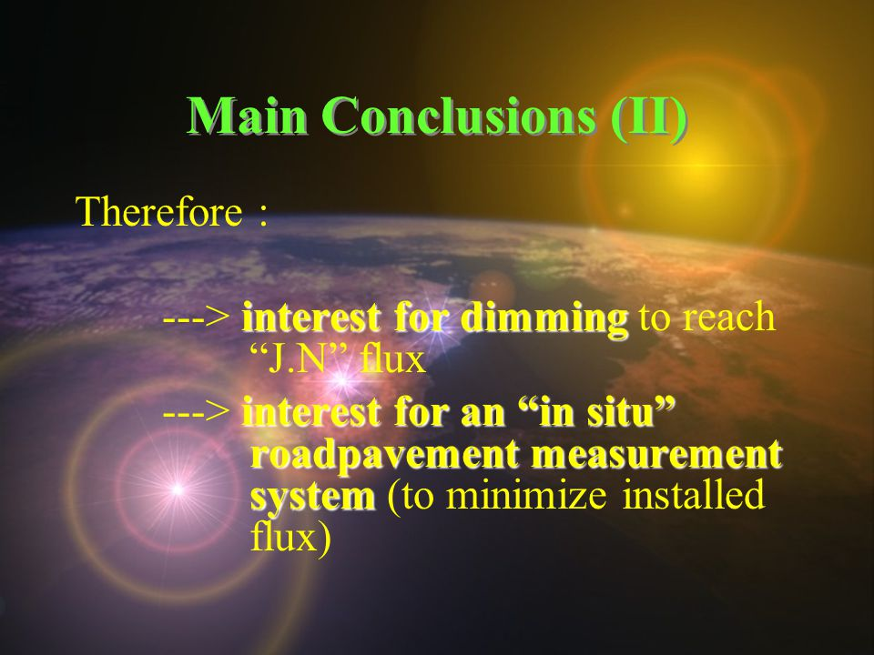 Main Conclusions (II) Therefore : interest for dimming ---> interest for dimming to reach J.N flux interest for an in situ roadpavement measurement system ---> interest for an in situ roadpavement measurement system (to minimize installed flux)