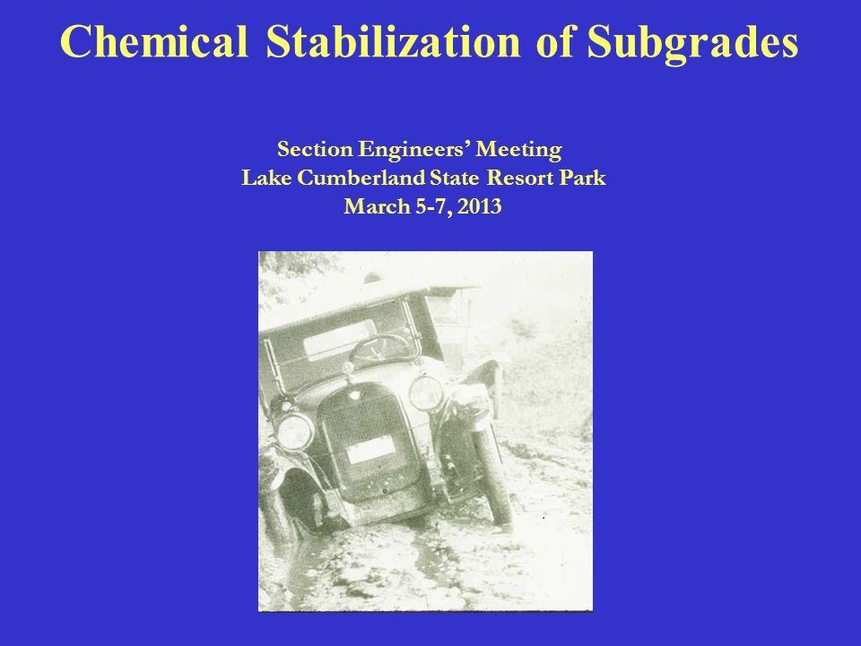 Chemical Stabilization of Subgrades Section Engineers ' Meeting Lake Cumberland State Resort Park March 5-7, 2013