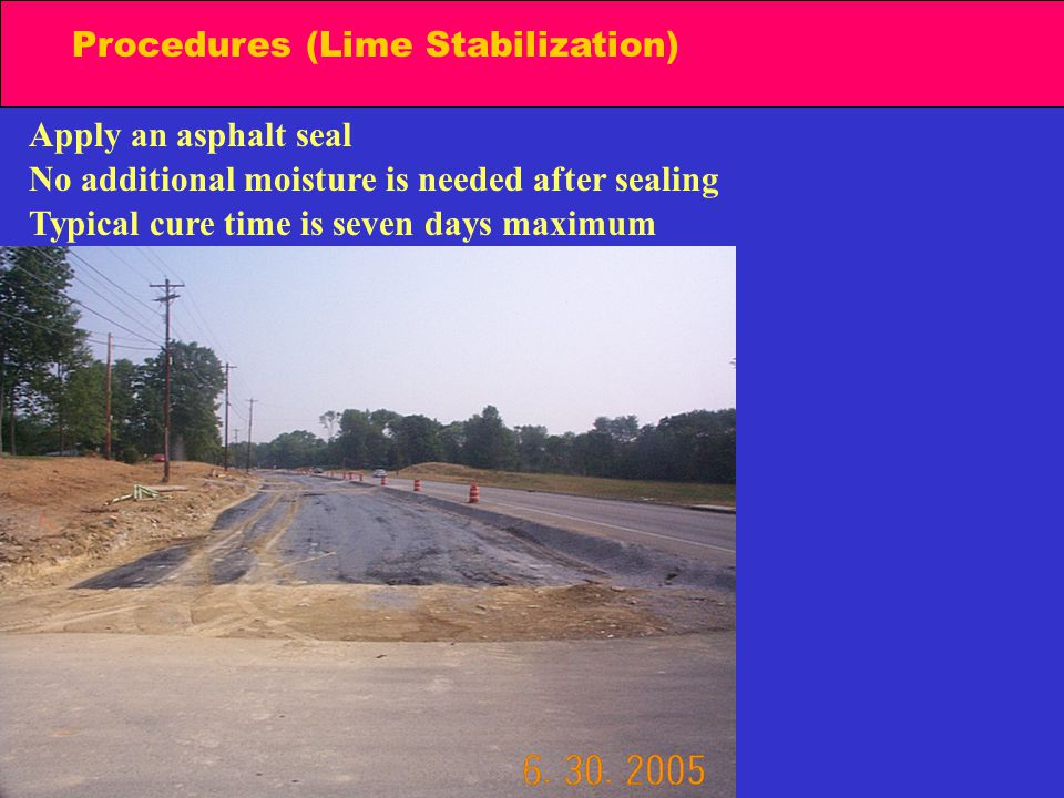 Procedures (Lime Stabilization) Apply an asphalt seal No additional moisture is needed after sealing Typical cure time is seven days maximum