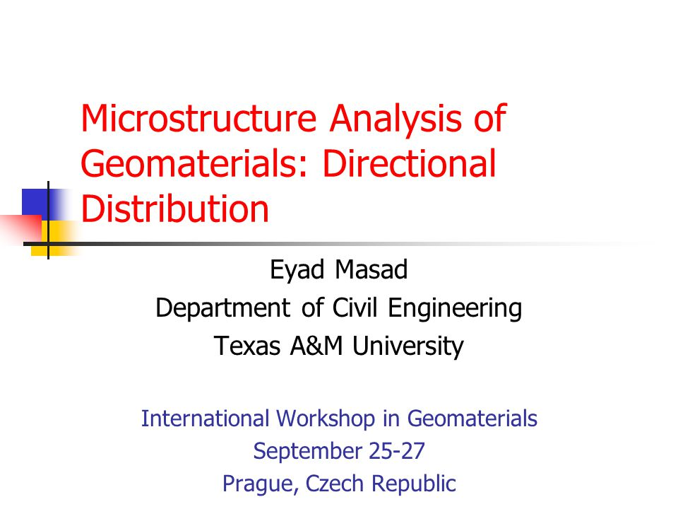 Microstructure Analysis of Geomaterials: Directional Distribution Eyad Masad Department of Civil Engineering Texas A&M University International Workshop in Geomaterials September 25-27 Prague, Czech Republic