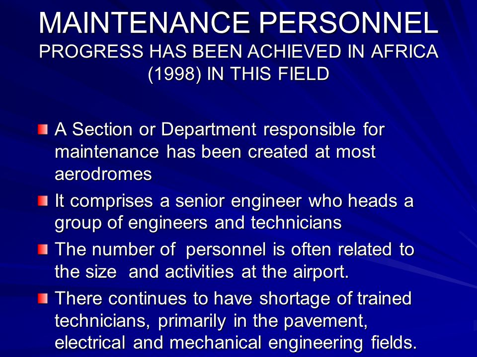 MAINTENANCE PERSONNEL PROGRESS HAS BEEN ACHIEVED IN AFRICA (1998) IN THIS FIELD A Section or Department responsible for maintenance has been created at most aerodromes It comprises a senior engineer who heads a group of engineers and technicians The number of personnel is often related to the size and activities at the airport.