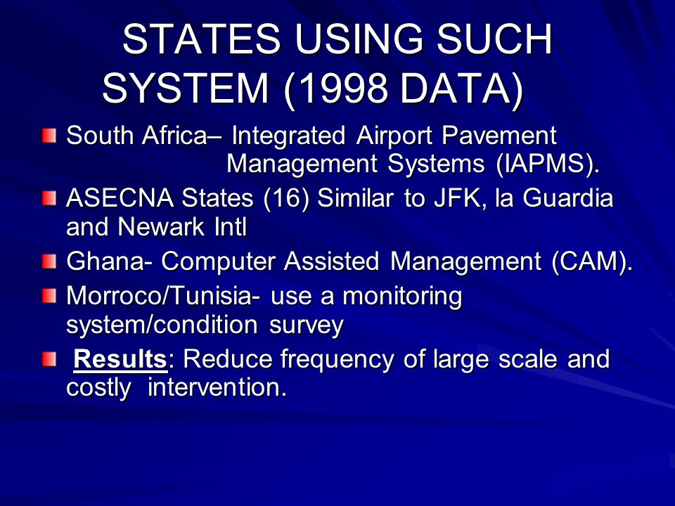 STATES USING SUCH SYSTEM (1998 DATA) South Africa– Integrated Airport Pavement Management Systems (IAPMS). ASECNA States (16) Similar to JFK, la Guard