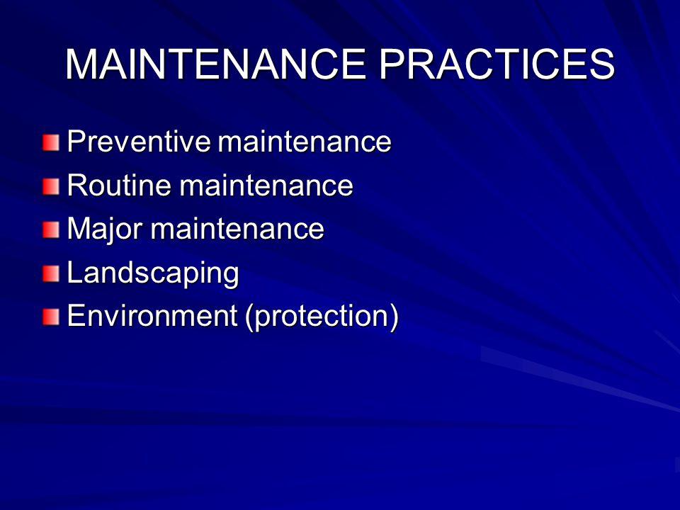 MAINTENANCE PRACTICES Preventive maintenance Routine maintenance Major maintenance Landscaping Environment (protection)