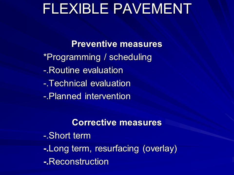 FLEXIBLE PAVEMENT Preventive measures *Programming / scheduling *Programming / scheduling -.Routine evaluation -.Technical evaluation -.Planned intervention Corrective measures -.Short term -.Long term, resurfacing (overlay) -.Reconstruction
