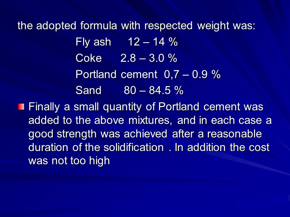 the adopted formula with respected weight was: Fly ash 12 – 14 % Coke 2.8 – 3.0 % Portland cement 0,7 – 0.9 % Sand 80 – 84.5 % Finally a small quantity of Portland cement was added to the above mixtures, and in each case a good strength was achieved after a reasonable duration of the solidification.