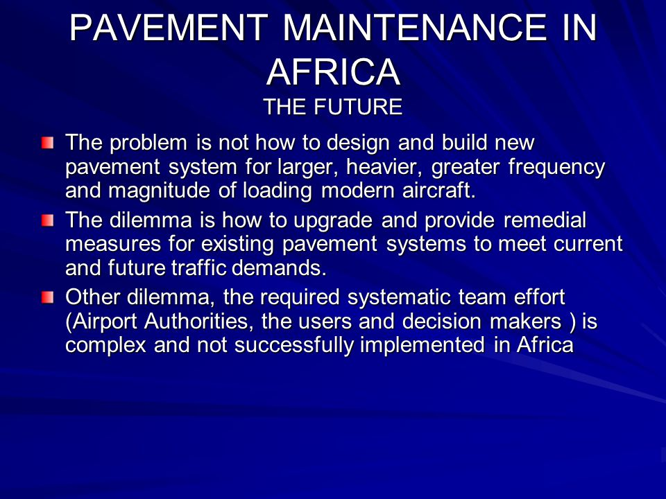 PAVEMENT MAINTENANCE IN AFRICA THE FUTURE The problem is not how to design and build new pavement system for larger, heavier, greater frequency and magnitude of loading modern aircraft.