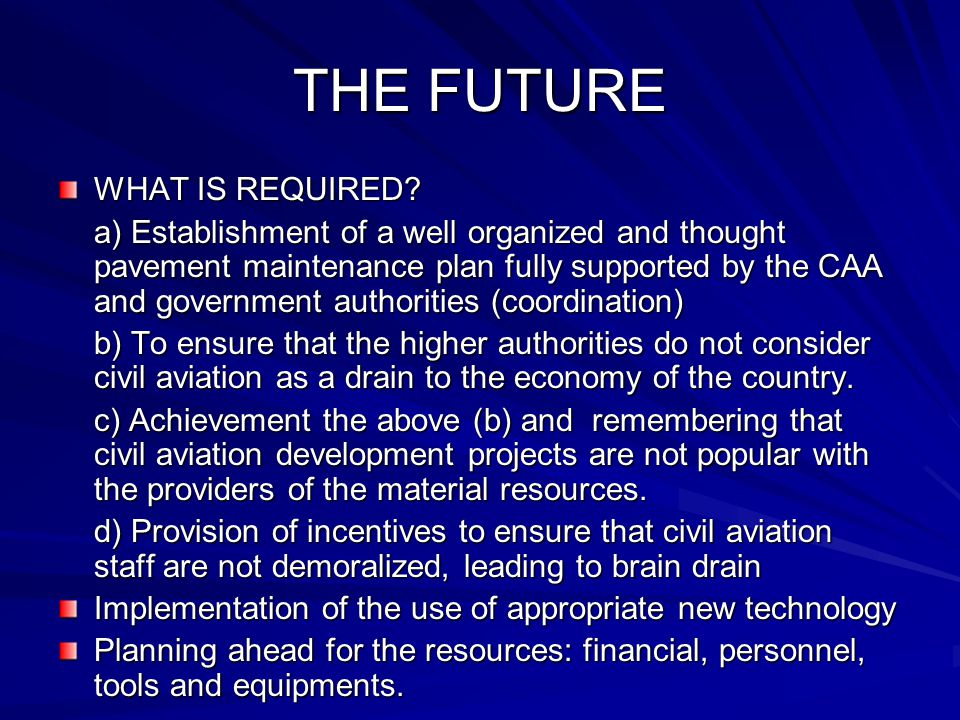THE FUTURE WHAT IS REQUIRED? a) Establishment of a well organized and thought pavement maintenance plan fully supported by the CAA and government auth