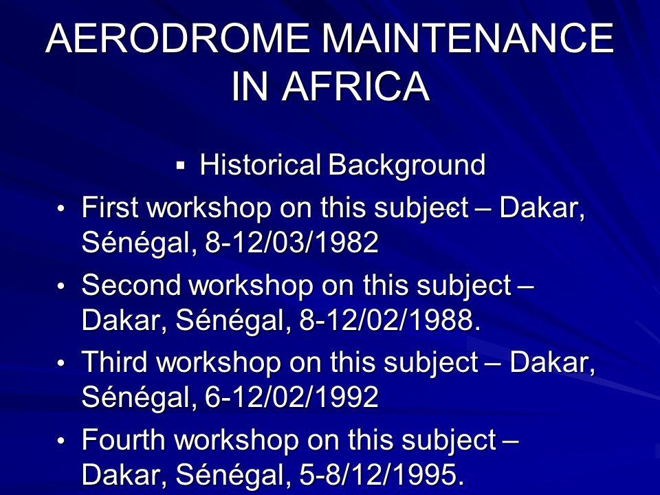 AERODROME MAINTENANCE IN AFRICA  Historical Background First workshop on this subject – Dakar, Sénégal, 8-12/03/1982 First workshop on this subject – Dakar, Sénégal, 8-12/03/1982 Second workshop on this subject – Dakar, Sénégal, 8-12/02/1988.