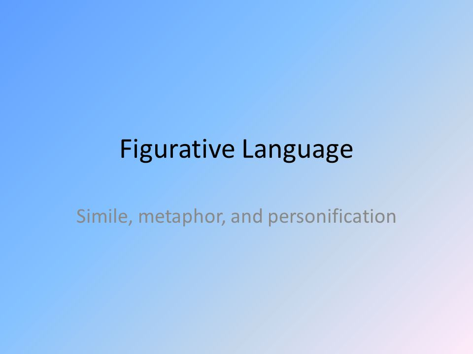 Figurative Language Simile, metaphor, and personification