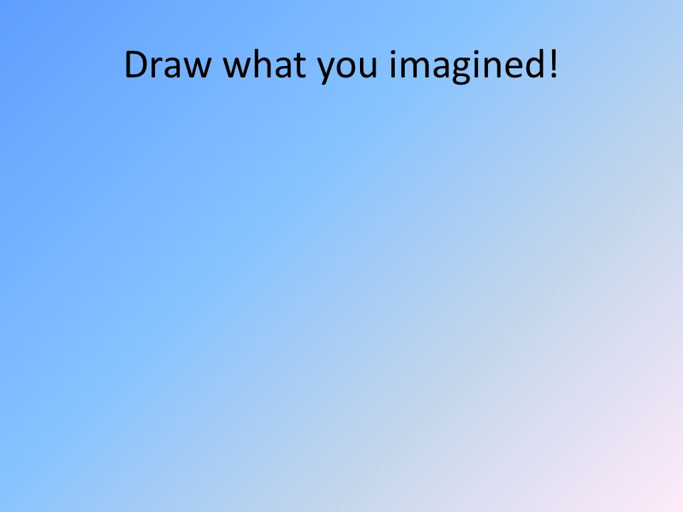 Draw what you imagined!