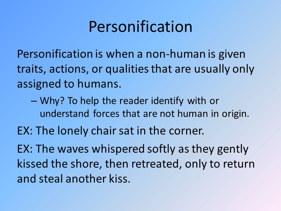 Personification Personification is when a non-human is given traits, actions, or qualities that are usually only assigned to humans.