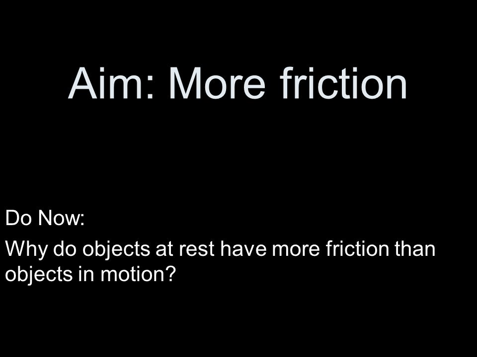 Aim: More friction Do Now: Why do objects at rest have more friction than objects in motion?