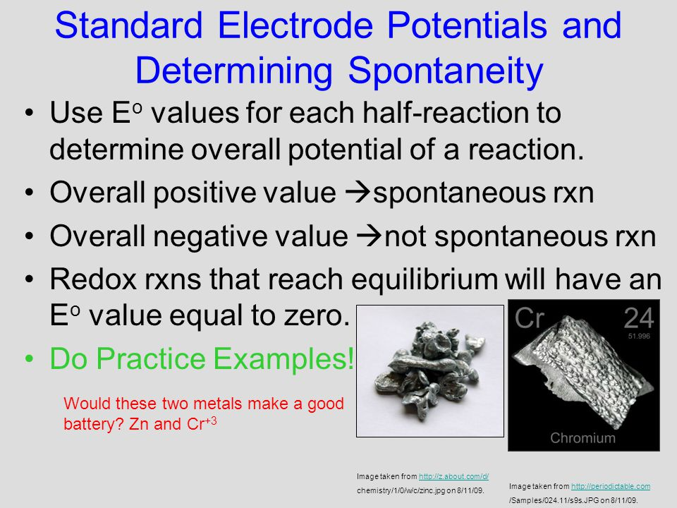 Standard Electrode Potentials and Determining Spontaneity Use E o values for each half-reaction to determine overall potential of a reaction.