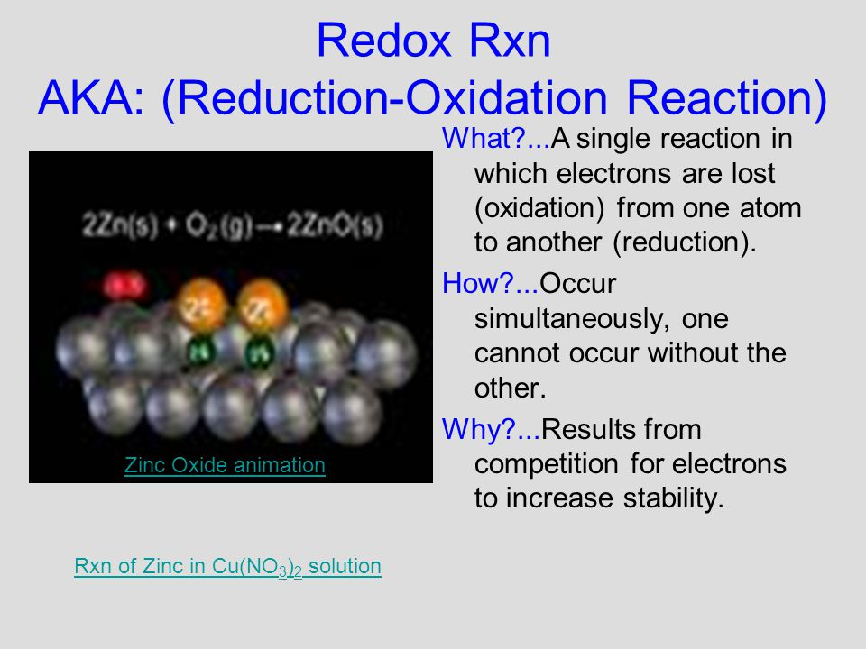 Redox Rxn AKA: (Reduction-Oxidation Reaction) What?...A single reaction in which electrons are lost (oxidation) from one atom to another (reduction).